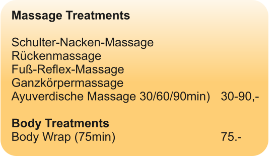 Massage Treatments  Schulter-Nacken-Massage  Rückenmassage Fuß-Reflex-Massage Ganzkörpermassage Ayuverdische Massage 30/60/90min)	30-90,-  Body Treatments Body Wrap (75min)						75.-